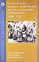 Fractured States: Smallpox, Public Health and Vaccination Policy in British India, 1800-1947 (New Perspectives in South Asian History)
