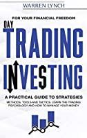 Day Trading Investing: For Your Financial Freedom. A Practical Guide to Strategies, Methods, Tools and Tactics. Learn the Trading Psychology and How to Manage Your Money