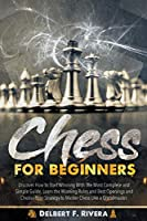 Chess for Beginners: Discover How to Start Winning with the Most Complete and Simple Guide. Learn the Winning Rules and Best Openings and Choose Your Strategy to Master Chess Like a Grandmaster.