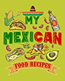 My Mexican Food Recipes: Handy Blank Notebook to Write Down Your Own Favorite Mexican Recipes: A Must-Have Recipe Logbook for Chefs, Bakers, Cooks, ... and Lovers of South American Hispanic Cuisine