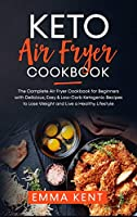 Keto Air Fryer Cookbook: The Complete Air Fryer Cookbook for Beginners with Delicious, Easy & Low-Carb Ketogenic Recipes to Lose Weight and Live a Healthy Lifestyle (Healthy & Delicious Recipes)