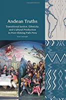 Andean Truths: Transitional Justice, Ethnicity, and Cultural Production in Post-Shining Path Peru (Liverpool Latin American Studies)