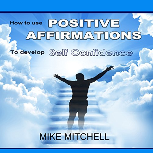 Positive Affirmations: How to Use Positive Affirmations to Develop Self-Confidence cover art