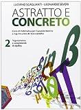 Astratto e concreto. Per le Scuole superiori. Con espansione online. Trigonometria e complementi di algebra (Vol. 2)