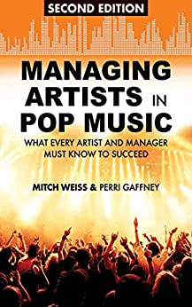 Managing Artists in Pop Music: What Every Artist and Manager Must Know to Succeed by [Mitch Weiss, Perri Gaffney]