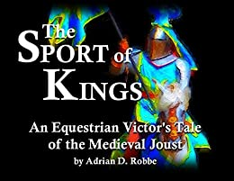 The Sport of Kings -- An Equestrian Victor's Tale of the Medieval Joust by [Adrian Robbe]