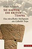 Sie bauten die ersten Tempel: Das rätselhafte Heiligtum am Göbekli Tepe - Klaus Schmidt