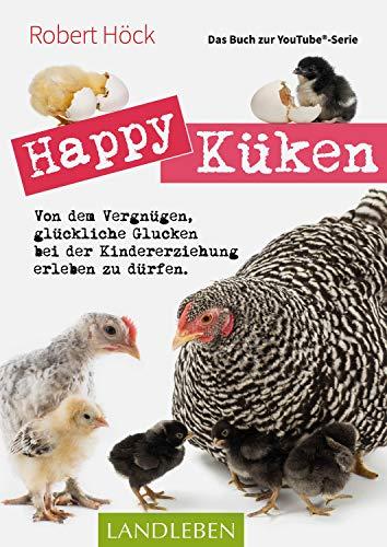 Happy Küken • Das Buch zur YouTube-Serie Happy Huhn: Von dem Vergnügen, glückliche Glucken bei der Kindererziehung zu erleben (Landleben)