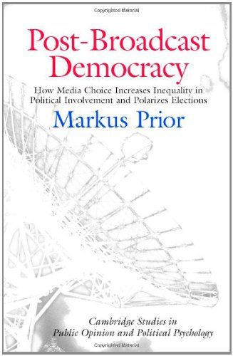 Post-Broadcast Democracy: How Media Choice Increases Inequality in Political Involvement and Polarizes Elections (Cambridge Studies in Public Opinion and Political Psychology)