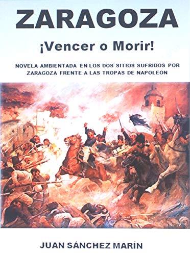 ZARAGOZA ¡Vencer o Morir!: Novela ambientada en las Guerras Napoleónicas en España. Los sitios de Zaragoza eBook: MARÍN, JUAN SÁNCHEZ: Amazon.es: Tienda Kindle
