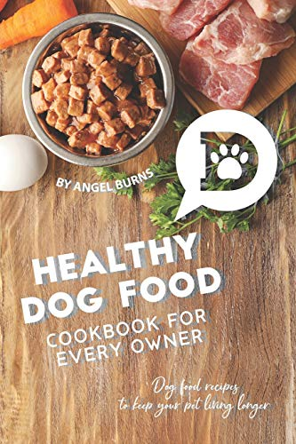 Healthy Dog Food Cookbook for Every Owner: Dog Food Recipes to Keep Your Pet Living Longer