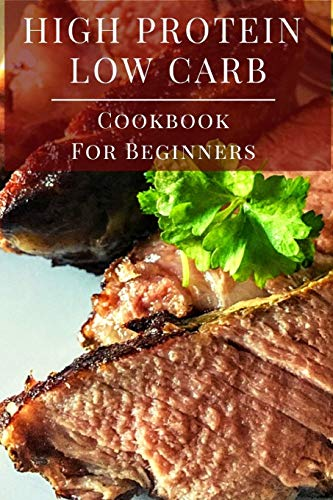 High Protein Low Carb Cookbook For Beginners: Delicious Low Carb High Protein Diet Recipes for Beginners: 1 (Low Carb Diet Cookbook)