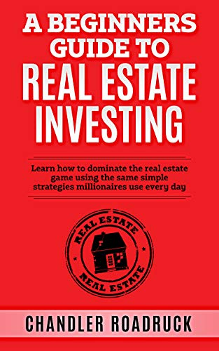 A Beginners Guide to Real Estate Investing: Learn how to dominate the real estate game using the same simple strategies millionaires use every day