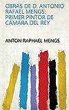 Obras de d. Antonio Rafael Mengs: primer pintor de cámara del rey (English Edition)