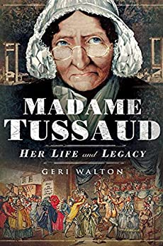Madame Tussaud: Her Life and Legacy by [Geri Walton]