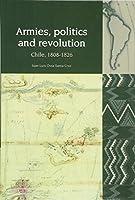 Armies, Politics and Revolution: Chile, 1808-1826 (Liverpool Latin American Studies)