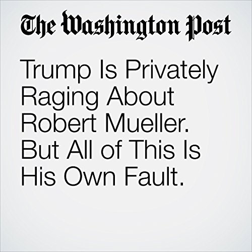 Trump Is Privately Raging About Robert Mueller. But All of This Is His Own Fault. copertina