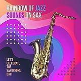 Raibow of Jazz Sounds on Sax: Let's Celebrate the Saxophone Day!