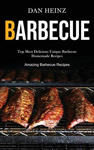 Barbecue: Top Most Delicious Unique Barbecue Homemade Recipes (Amazing Barbecue Recipes)