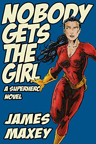 Nobody Gets the Girl: A Superhero Novel (WHOOSH! BAM! POW! Book 1) by [James Maxey]