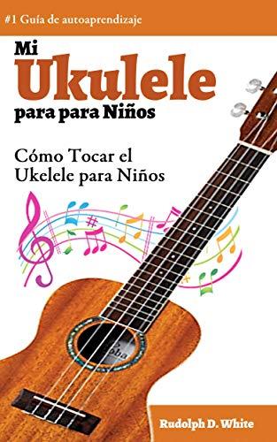Mi Ukelele para Niños: Cómo Tocar el Ukelele para Niños eBook: D ...