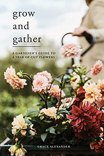 Grow and Gather: A gardener's guide to a year of cut flowers