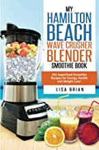 Hamilton Beach Wave Crusher Blender Smoothie Book: 101 Superfood Smoothie Recipes for Energy, Health and Weight Loss! (Hamilton Beach Blender & Mixer Recipes)
