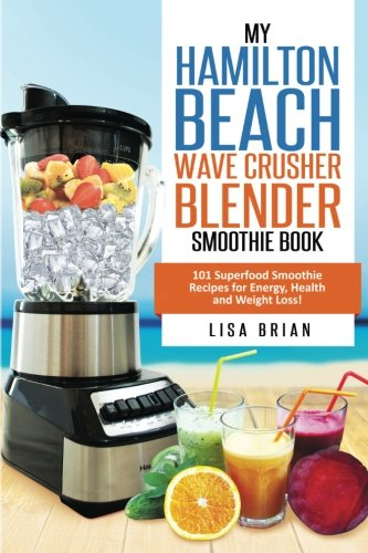 Hamilton Beach Wave Crusher Blender Smoothie Book: 101 Superfood Smoothie Recipes for Energy, Health
