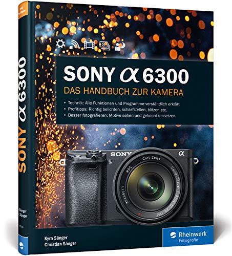 Sony A6300: 100% Praxiswissen und Expertentipps zu Ihrer Kamera