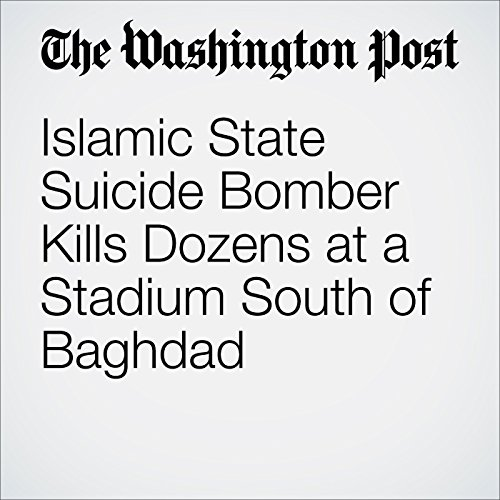Islamic State Suicide Bomber Kills Dozens at a Stadium South of Baghdad cover art