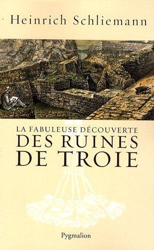 La fabuleuse découverte des ruines de Troie : Premier voyage à Troie 1868 suivi de Antiquités Troyennes 1871-1873