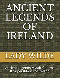 ANCIENT LEGENDS OF IRELAND: Ancient Legends Mystic Charms & Superstitions of Ireland