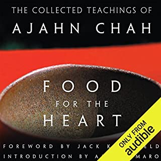 Food for the Heart     The Collected Teachings of Ajahn Chah              By:                                                                                                                                 Ajahn Chah                               Narrated by:                                                                                                                                 Graeme Malcolm                      Length: 15 hrs and 21 mins     12 ratings     Overall 4.8