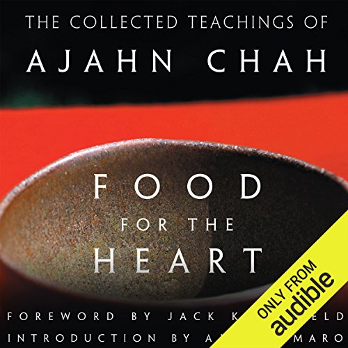 Food for the Heart     The Collected Teachings of Ajahn Chah              By:                                                                                                                                 Ajahn Chah                               Narrated by:                                                                                                                                 Graeme Malcolm                      Length: 15 hrs and 21 mins     13 ratings     Overall 4.8