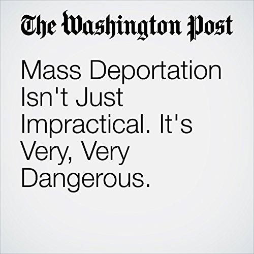Mass Deportation Isn't Just Impractical. It's Very, Very Dangerous. audiobook cover art