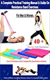 A Complete Practical Training Manual & Guide On Resistance Band Exercises For Men & Women.: 40 +...