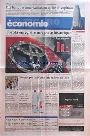 FIGARO ECONOMIE (LE) [No 20147] du 09/05/2009 - TOYOTA ENREGISTRE UNE PERTE HISTORIQUE -LE PRIX DU PETROLE AU PLUS HAUT -69 EUROS PAR MOIS POUR ETRE RECLASSE EN INDE -10 BANQUES AMERICAINES EN QUETE DE CAPITAUX -LES TV LOCALES CHERCHENT UN NOUVEL AVENIR ET DES RECETTES - NESTLE VEUT RELANCER LES VENTES D'EAU EN FRANCE -EN AMERIQUE LES PERTES D'EMPLOIS RELENTISSENT