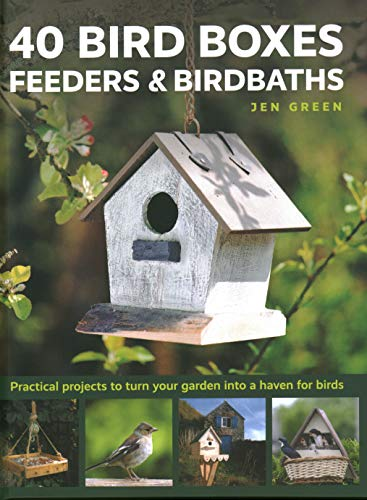 40 Bird Boxes, Feeders & Birdbaths: Practical Projects to Turn Your Garden Into a Haven for Birds