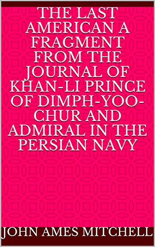The Last American A Fragment from The Journal of Khan-li Prince of Dimph-Yoo-Chur and Admiral in the Persian Navy (English Edition)