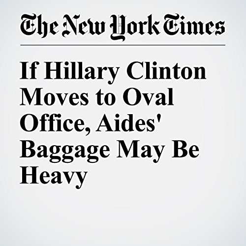 If Hillary Clinton Moves to Oval Office, Aides' Baggage May Be Heavy cover art