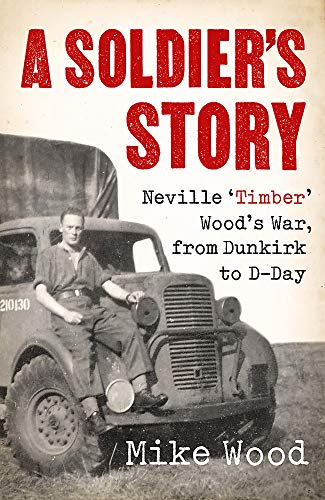 A Soldier's Story: Neville 'Timber' Wood's War, from Dunkirk to D-Day