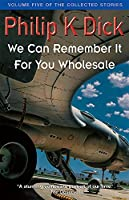 We Can Remember It For You Wholesale: Volume Five Of The Collected Stories (Collected Short Stories of Philip K. Dick)