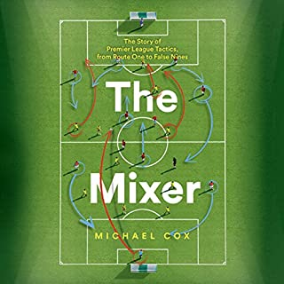 The Mixer: The Story of Premier League Tactics, from Route One to False Nines                   By:                                                                                                                                 Michael Cox                               Narrated by:                                                                                                                                 Colin Mace                      Length: 14 hrs and 24 mins     28 ratings     Overall 4.7