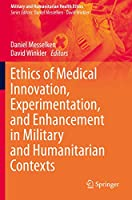 Ethics of Medical Innovation, Experimentation, and Enhancement in Military and Humanitarian Contexts (Military and Humanitarian Health Ethics)