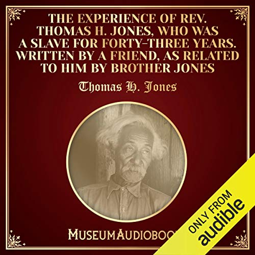 The Experience of Rev. Thomas H. Jones, Who Was a Slave for Forty-Three Years. Written by a Friend, as Related to Him by Brother Jones cover art