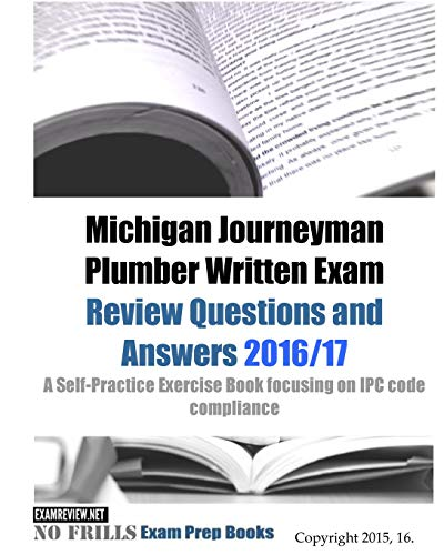 Michigan Journeyman Plumber Written Exam Review Questions and Answers 2016/17: A Self-Practice Exercise Book focusing on IPC code compliance