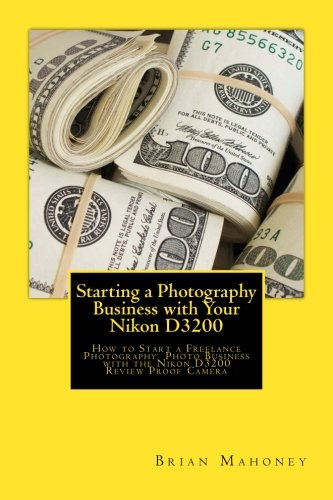Starting a Photography Business with Your Nikon D3200: How to Start a Freelance Photography Photo Business with the Nikon D3200 Review Proof Camera