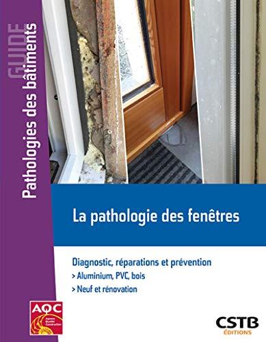 La pathologie des fenêtres: Diagnostic, réparations et prévention. Aluminium PVC, bois. Neuf et rénovation