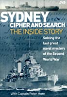 Sydney Cipher and Search: Solving the Last Great Naval Mystery of the Second World Wa