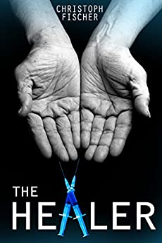 The Healer (Fraud or Miracle? Book 1) by [Christoph Fischer, Wanda Hartzenberg]
